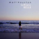 MATT HOUSTON - La Vie Est Belle
