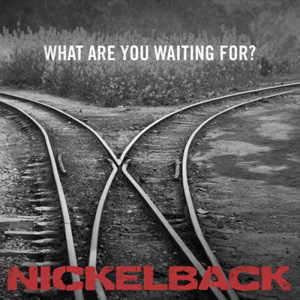 NICKELBACK - What Are You Waiting For